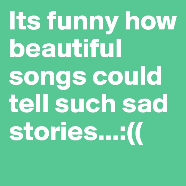 Its funny how beautiful songs could tell such sad stories...:((