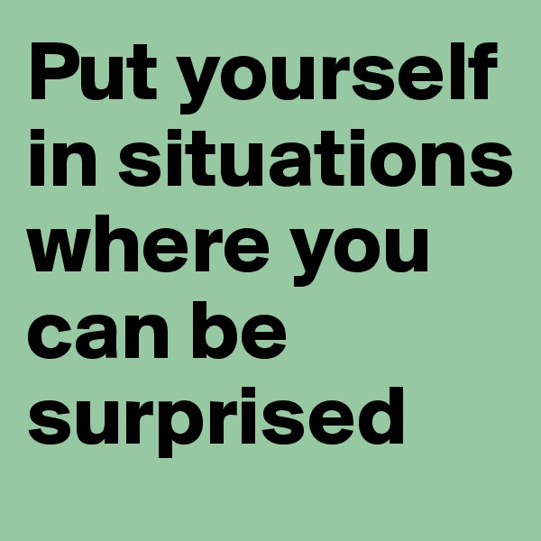 Put yourself in situations where you can be surprised