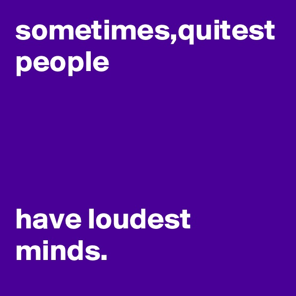 sometimes,quitest people      have loudest minds.