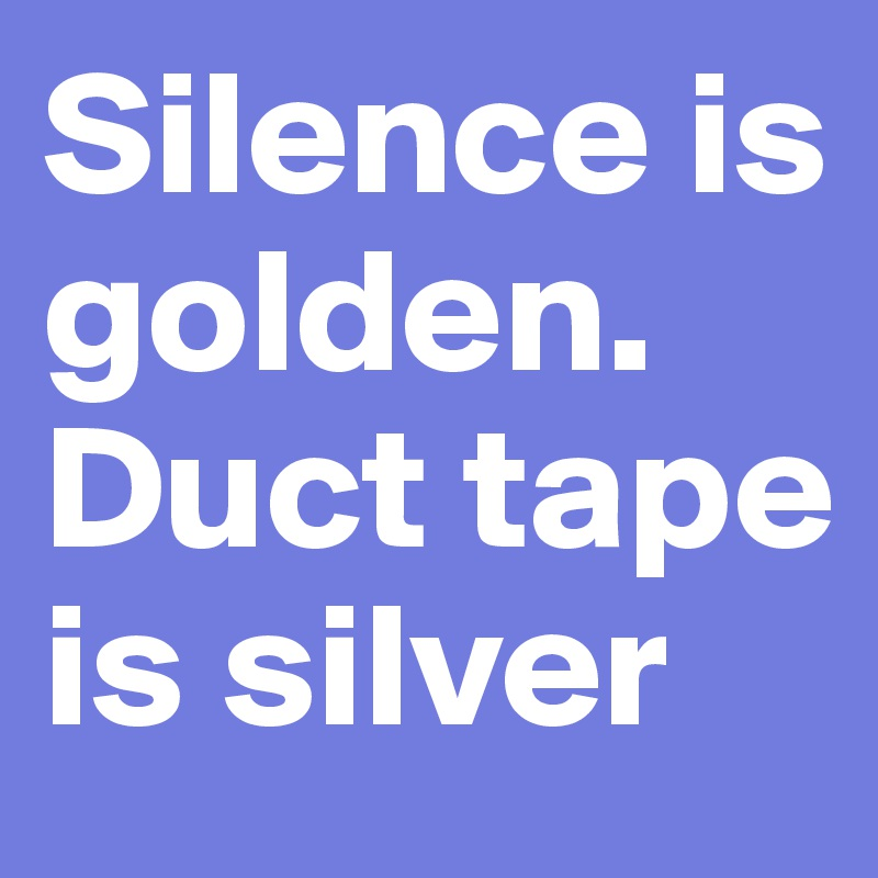 Silence is golden.  Duct tape is silver