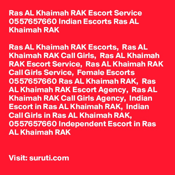 Ras AL Khaimah RAK Escort Service 0557657660 Indian Escorts Ras AL Khaimah RAK	  Ras AL Khaimah RAK Escorts,  Ras AL Khaimah RAK Call Girls,  Ras AL Khaimah RAK Escort Service,  Ras AL Khaimah RAK Call Girls Service,  Female Escorts 0557657660 Ras AL Khaimah RAK,  Ras AL Khaimah RAK Escort Agency,  Ras AL Khaimah RAK Call Girls Agency,  Indian Escort in Ras AL Khaimah RAK,  Indian Call Girls in Ras AL Khaimah RAK,  0557657660 Independent Escort in Ras AL Khaimah RAK   Visit: suruti.com