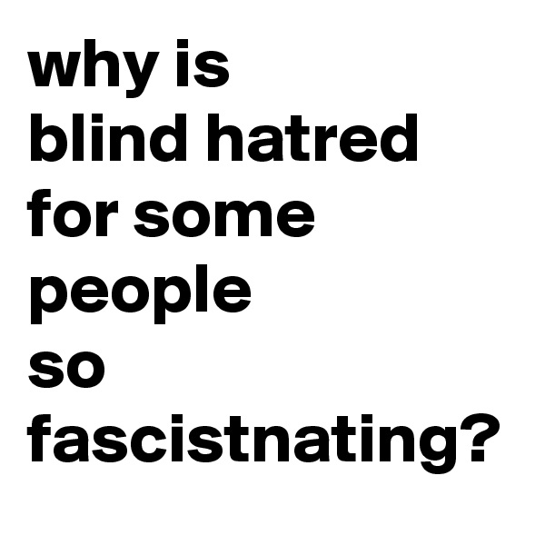 why is  blind hatred  for some  people  so fascistnating?