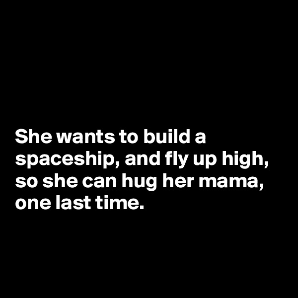 She wants to build a spaceship, and fly up high, so she can hug her mama, one last time.