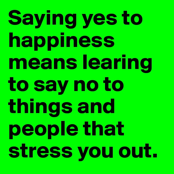 Saying yes to happiness means learing to say no to things and people that stress you out.