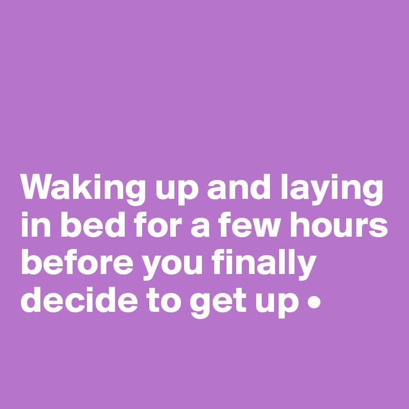 Waking up and laying in bed for a few hours before you finally decide to get up •