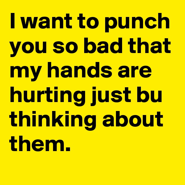 I want to punch you so bad that my hands are hurting just bu thinking about them.