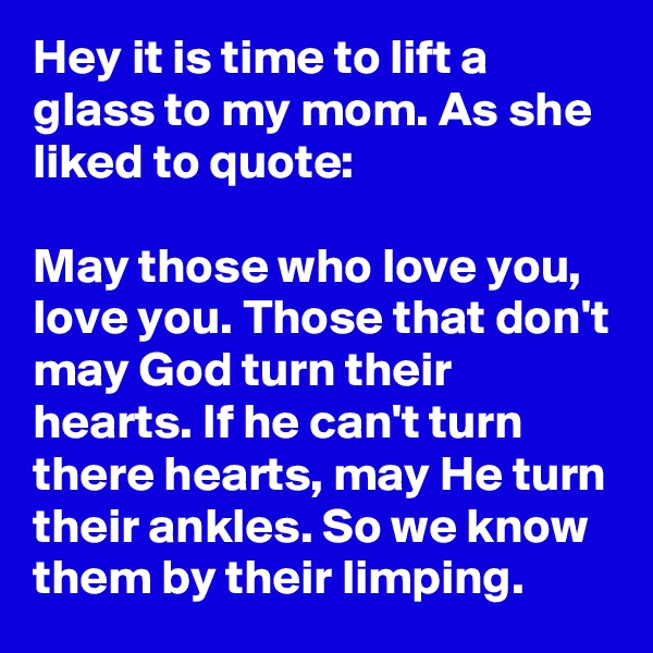 Hey it is time to lift a glass to my mom. As she liked to quote:  May those who love you, love you. Those that don't may God turn their hearts. If he can't turn there hearts, may He turn their ankles. So we know them by their limping.