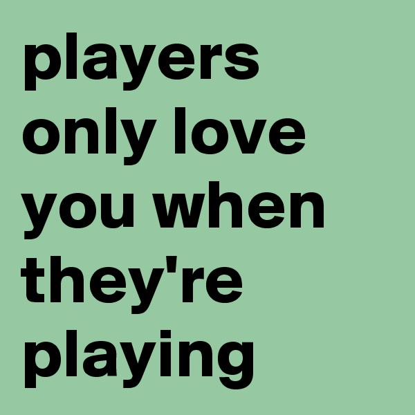 players only love you when theyre playing