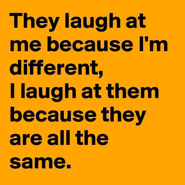 They laugh at me because I'm different,  I laugh at them because they are all the same.