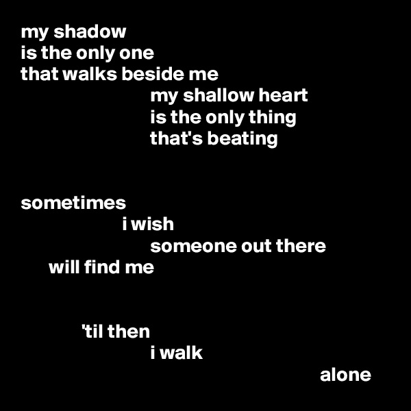 my shadow is the only one that walks beside me                                 my shallow heart                                 is the only thing                                 that's beating   sometimes                          i wish                                 someone out there        will find me                  'til then                                 i walk                                                                           alone