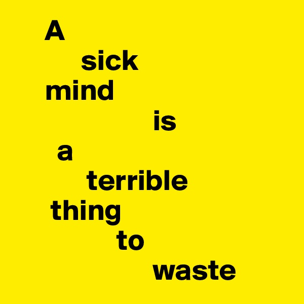A             sick       mind                         is         a              terrible        thing                   to                         waste