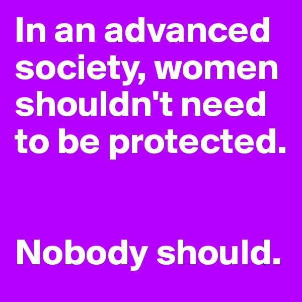 In an advanced society, women shouldn't need to be protected.   Nobody should.