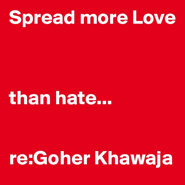 Spread more Love    than hate...    re:Goher Khawaja