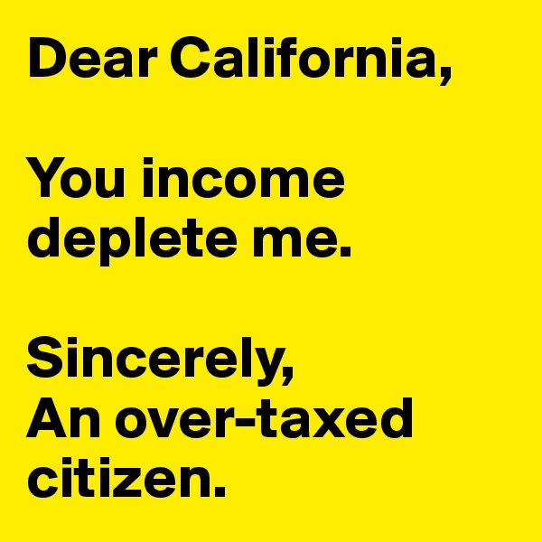 Dear California,  You income deplete me.   Sincerely, An over-taxed citizen.