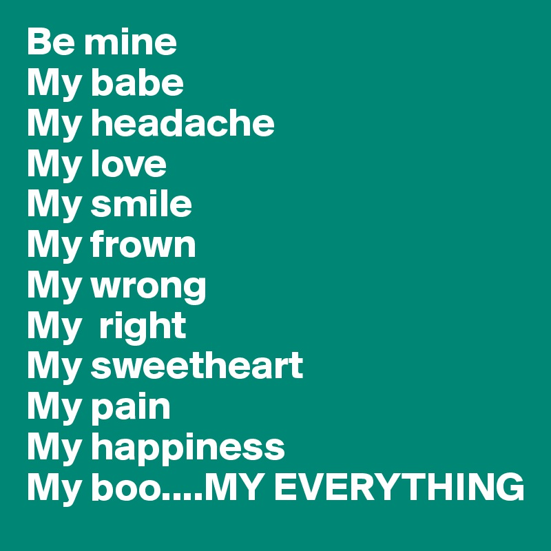 Be mine My babe My headache My love My smile My frown My wrong  My  right My sweetheart My pain My happiness My boo....MY EVERYTHING