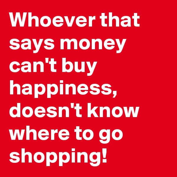 Whoever that says money can't buy happiness, doesn't know where to go shopping!
