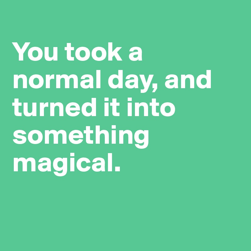 You took a normal day, and turned it into something magical.