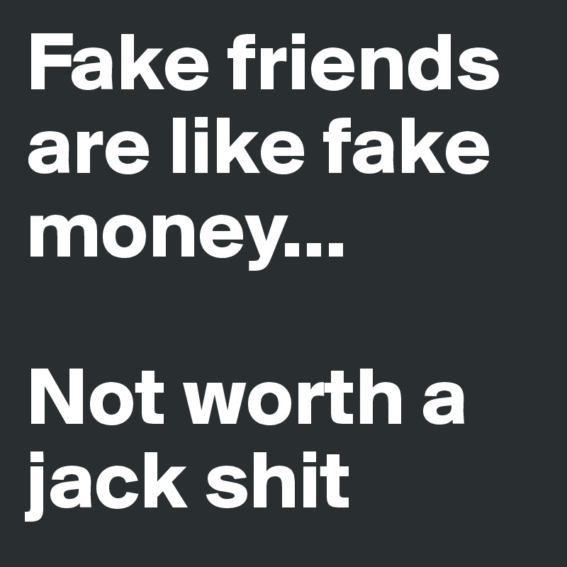 Fake friends are like fake money Not worth a jack shit