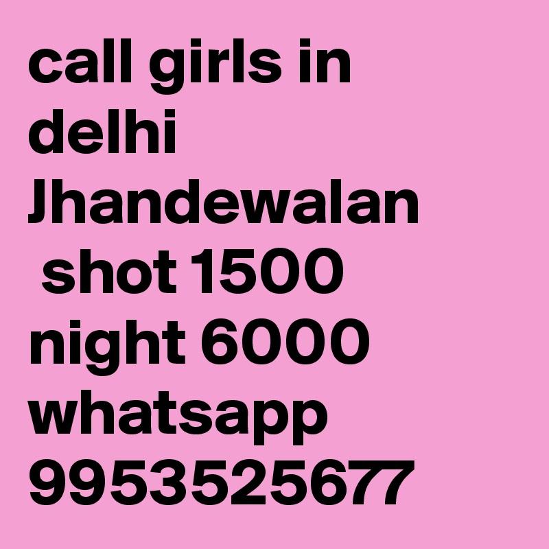 call girls in delhi Jhandewalan  shot 1500 night 6000 whatsapp 9953525677