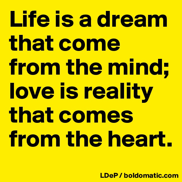 Life is a dream that come from the mind; love is reality that comes from the heart.