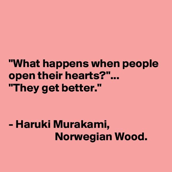 """What happens when people open their hearts?""... ""They get better.""    - Haruki Murakami,                                           Norwegian Wood."