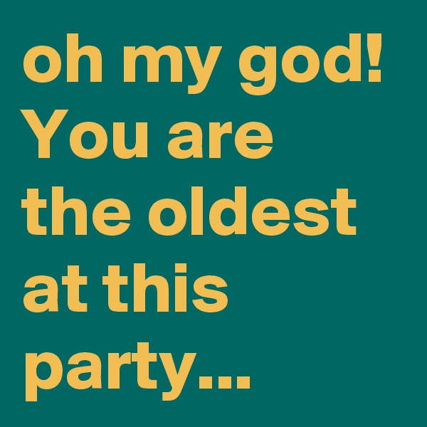 oh my god! You are the oldest at this party...