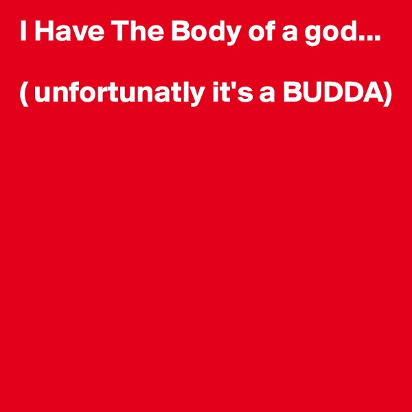 I Have The Body of a god...  ( unfortunatly it's a BUDDA)