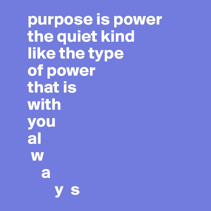purpose is power      the quiet kind      like the type      of power      that is      with      you      al       w          a                y  s