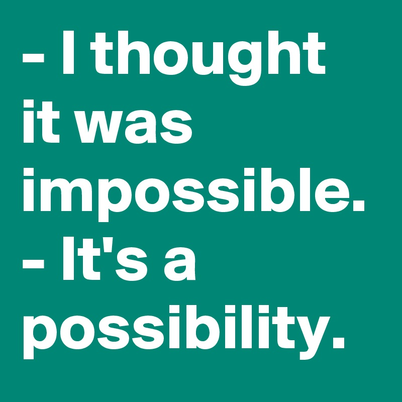 - I thought it was impossible. - It's a possibility.
