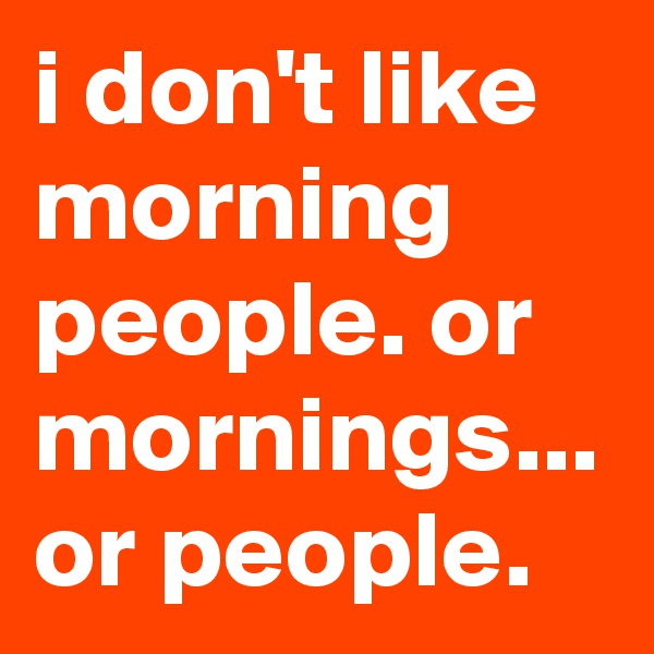 i don't like morning people. or mornings... or people.