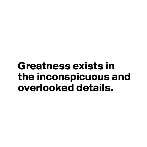 Greatness exists in            the inconspicuous and            overlooked details.