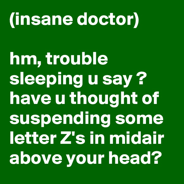 (insane doctor)  hm, trouble sleeping u say ? have u thought of suspending some letter Z's in midair above your head?