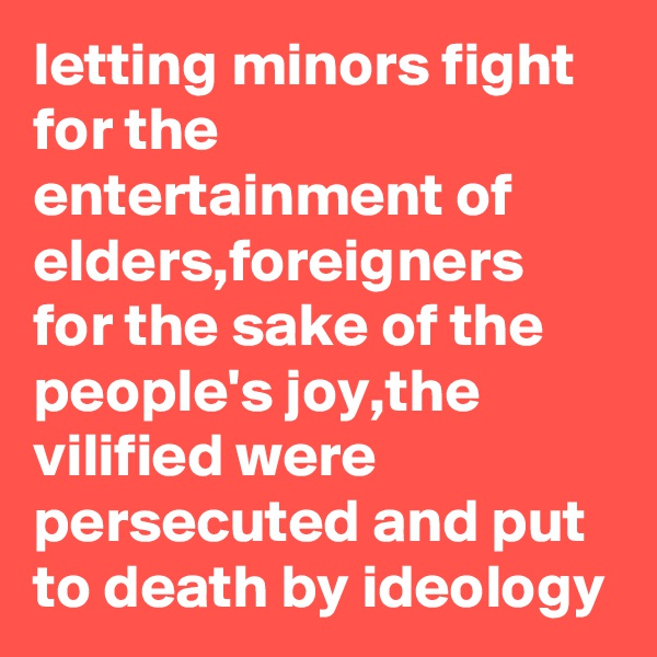 letting minors fight for the entertainment of elders,foreigners for the sake of the people's joy,the vilified were persecuted and put to death by ideology