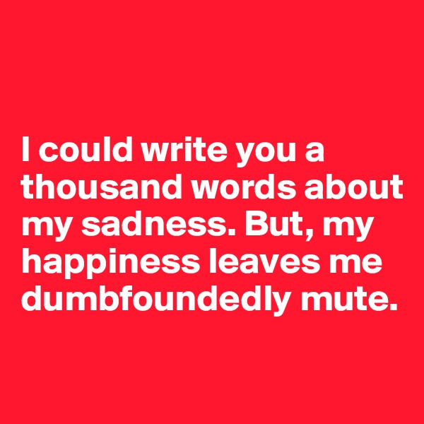 I could write you a thousand words about my sadness. But, my happiness leaves me dumbfoundedly mute.