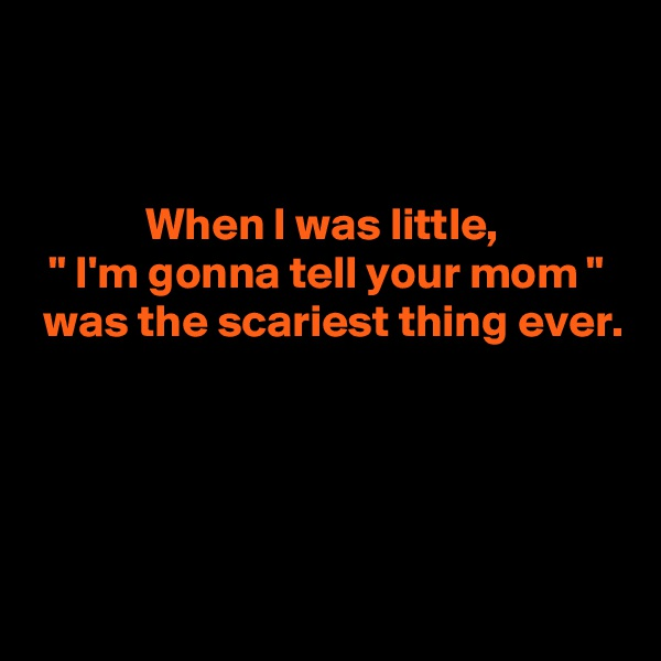 "When I was little,  "" I'm gonna tell your mom ""  was the scariest thing ever."