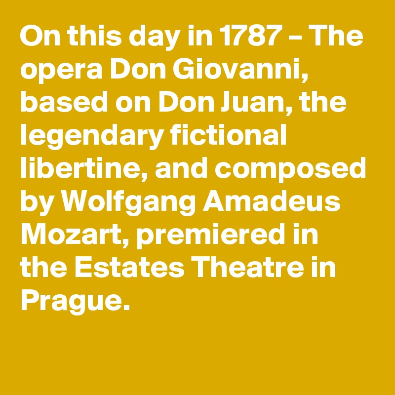 On this day in 1787 – The opera Don Giovanni, based on Don Juan, the