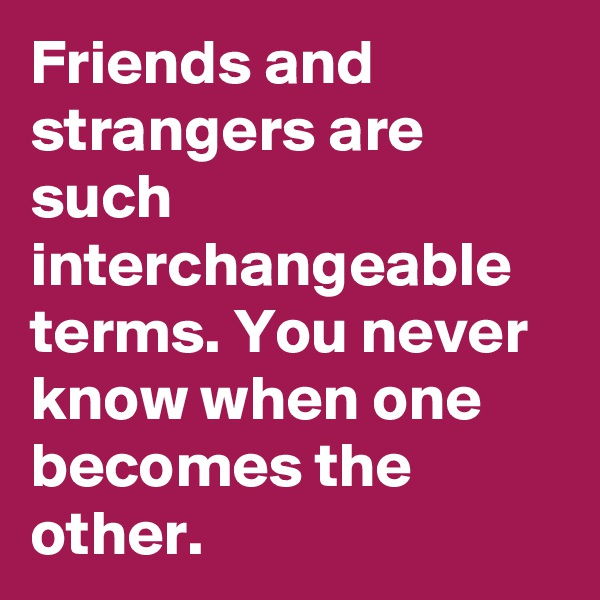 Friends and strangers are such interchangeable terms. You never know when one becomes the other.