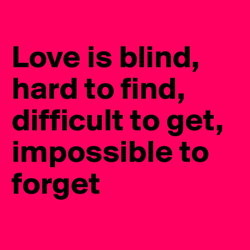 Love is blind, hard to find, difficult to get, impossible to forget