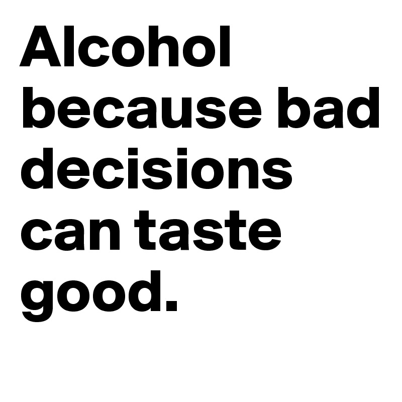Alcohol because bad decisions can taste good.