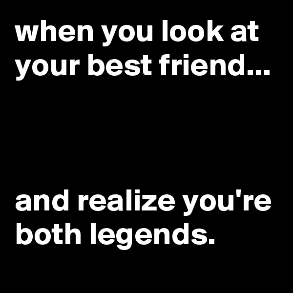 when you look at your best friend...    and realize you're both legends.
