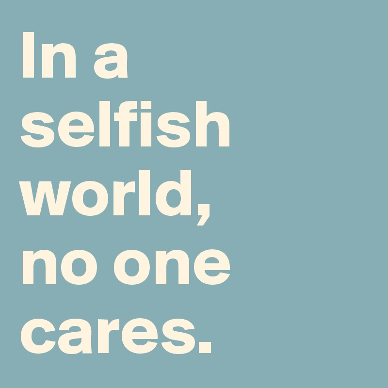In a  selfish world,  no one  cares.