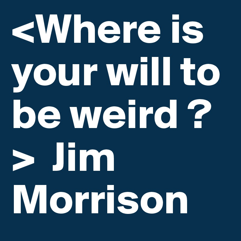 <Where is your will to be weird ?>  Jim Morrison