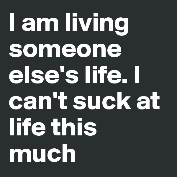 I am living someone else's life. I can't suck at life this much