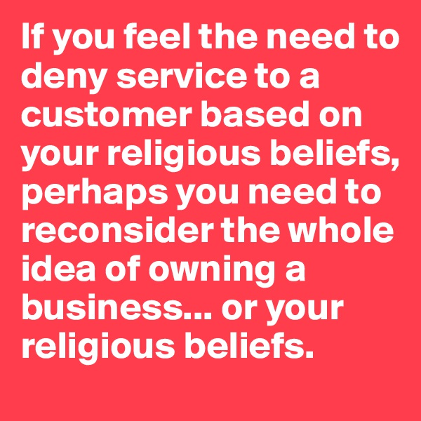 If you feel the need to deny service to a customer based on your religious beliefs, perhaps you need to reconsider the whole idea of owning a business... or your religious beliefs.