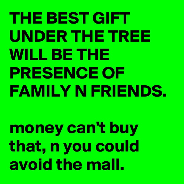 THE BEST GIFT UNDER THE TREE WILL BE THE PRESENCE OF FAMILY N FRIENDS.  money can't buy that, n you could avoid the mall.