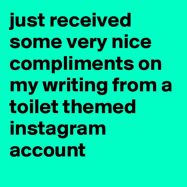 just received some very nice compliments on my writing from a toilet themed instagram account