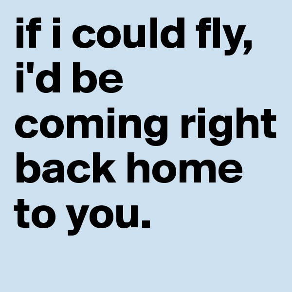 if i could fly, i'd be coming right back home to you.
