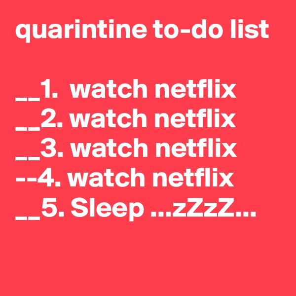 quarintine to-do list  __1.  watch netflix __2. watch netflix __3. watch netflix --4. watch netflix __5. Sleep ...zZzZ...