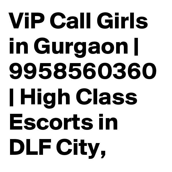 ViP Call Girls in Gurgaon | 9958560360 | High Class Escorts in DLF City,