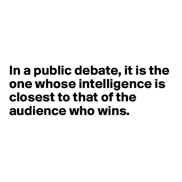 In a public debate, it is the one whose intelligence is closest to that of the audience who wins.